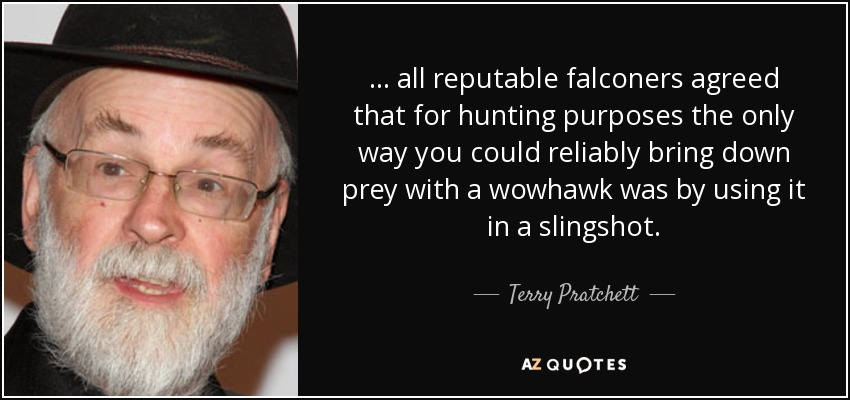 ... all reputable falconers agreed that for hunting purposes the only way you could reliably bring down prey with a wowhawk was by using it in a slingshot. - Terry Pratchett