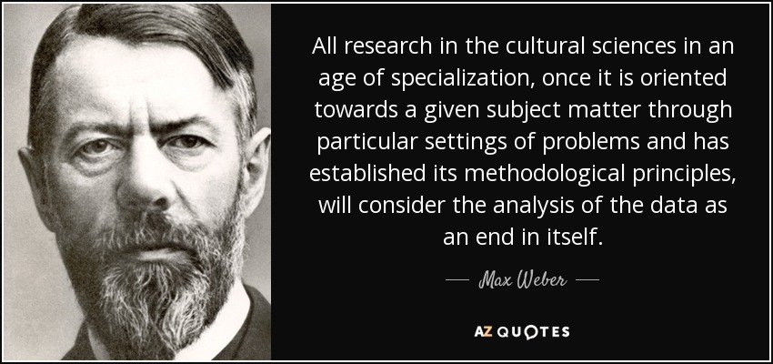 All research in the cultural sciences in an age of specialization, once it is oriented towards a given subject matter through particular settings of problems and has established its methodological principles, will consider the analysis of the data as an end in itself. - Max Weber