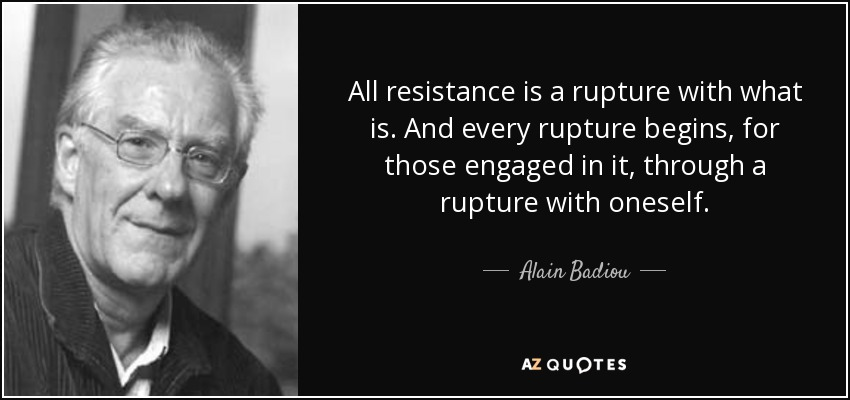 All resistance is a rupture with what is. And every rupture begins, for those engaged in it, through a rupture with oneself. - Alain Badiou