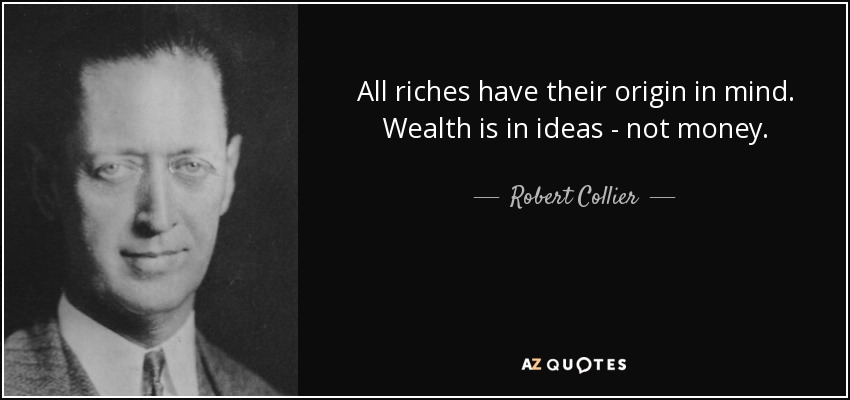 All riches have their origin in mind. Wealth is in ideas - not money. - Robert Collier