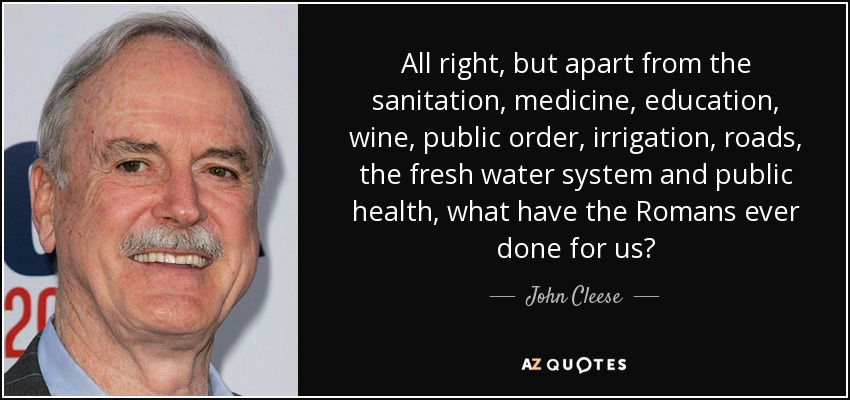 All right, but apart from the sanitation, medicine, education, wine, public order, irrigation, roads, the fresh water system and public health, what have the Romans ever done for us? - John Cleese