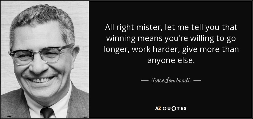 All right mister, let me tell you that winning means you're willing to go longer, work harder, give more than anyone else. - Vince Lombardi