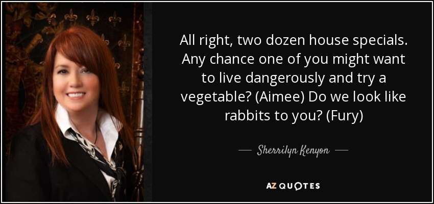 All right, two dozen house specials. Any chance one of you might want to live dangerously and try a vegetable? (Aimee) Do we look like rabbits to you? (Fury) - Sherrilyn Kenyon