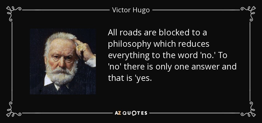 All roads are blocked to a philosophy which reduces everything to the word 'no.' To 'no' there is only one answer and that is 'yes. - Victor Hugo