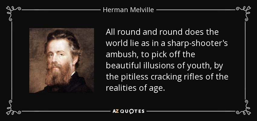 All round and round does the world lie as in a sharp-shooter's ambush, to pick off the beautiful illusions of youth, by the pitiless cracking rifles of the realities of age. - Herman Melville