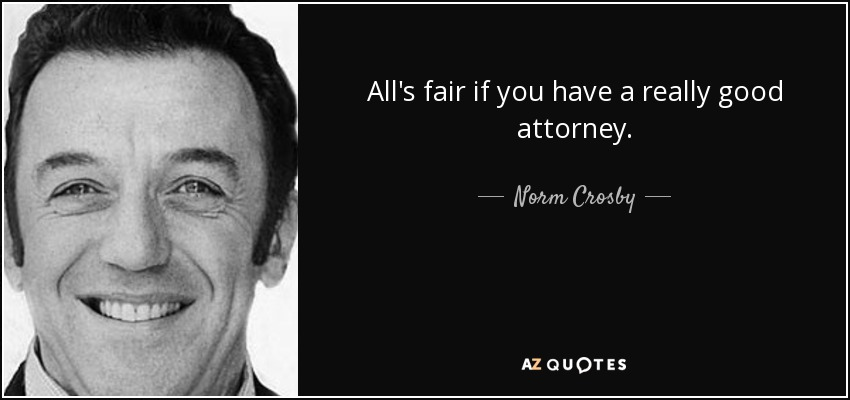 All's fair if you have a really good attorney. - Norm Crosby