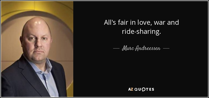 All's fair in love, war and ride-sharing. - Marc Andreessen