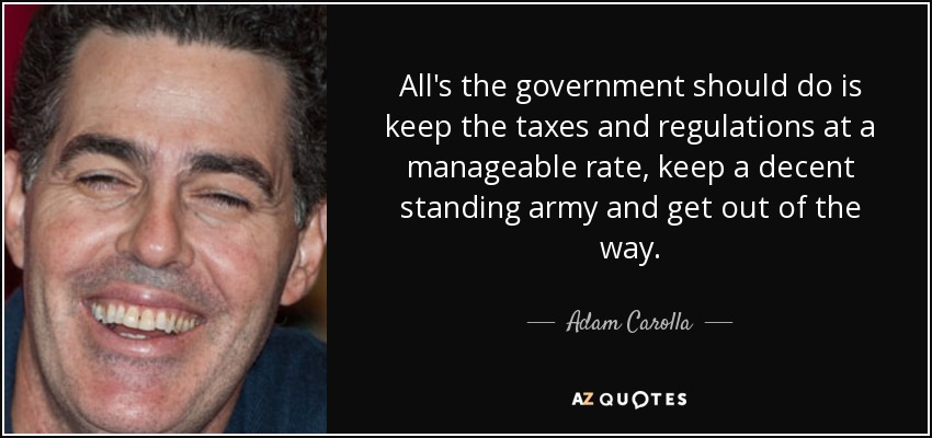 All's the government should do is keep the taxes and regulations at a manageable rate, keep a decent standing army and get out of the way. - Adam Carolla