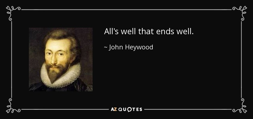 All's well that ends well. - John Heywood