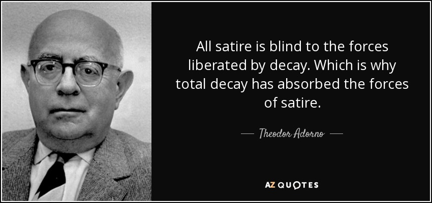 All satire is blind to the forces liberated by decay. Which is why total decay has absorbed the forces of satire. - Theodor Adorno