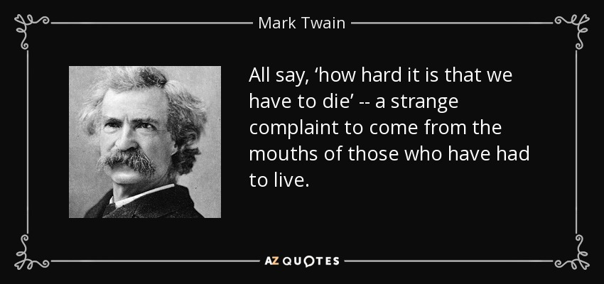 All say, 'how hard it is that we have to die' -- a strange complaint to come from the mouths of those who have had to live. - Mark Twain