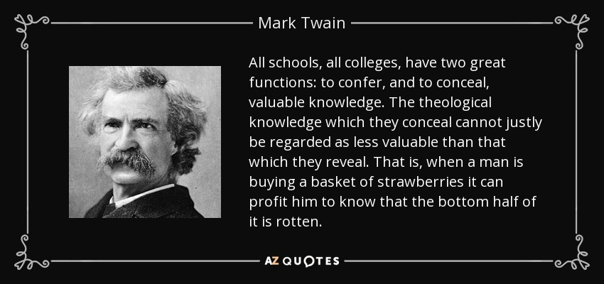 All schools, all colleges, have two great functions: to confer, and to conceal, valuable knowledge. The theological knowledge which they conceal cannot justly be regarded as less valuable than that which they reveal. That is, when a man is buying a basket of strawberries it can profit him to know that the bottom half of it is rotten. - Mark Twain