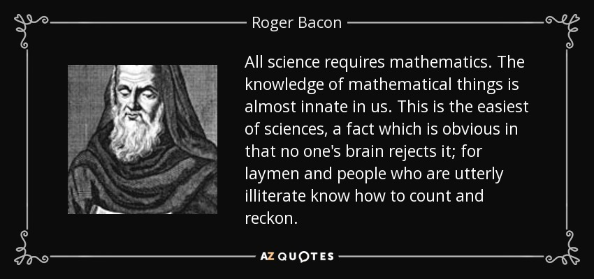 All science requires mathematics. The knowledge of mathematical things is almost innate in us. This is the easiest of sciences, a fact which is obvious in that no one's brain rejects it; for laymen and people who are utterly illiterate know how to count and reckon. - Roger Bacon