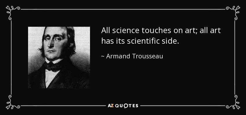 All science touches on art; all art has its scientific side. - Armand Trousseau