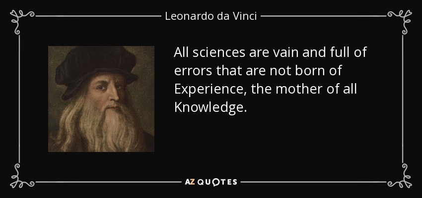 All sciences are vain and full of errors that are not born of Experience, the mother of all Knowledge. - Leonardo da Vinci