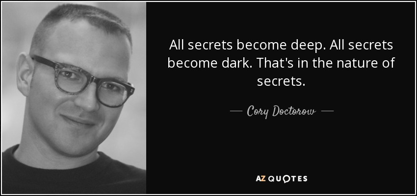 All secrets become deep. All secrets become dark. That's in the nature of secrets. - Cory Doctorow