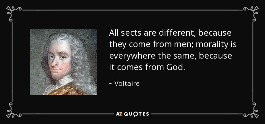 All sects are different, because they come from men; morality is everywhere the same, because it comes from God. - Voltaire