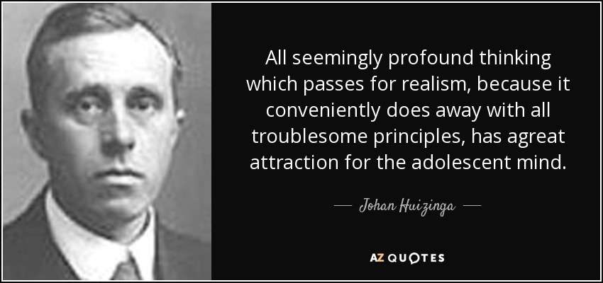 All seemingly profound thinking which passes for realism, because it conveniently does away with all troublesome principles, has agreat attraction for the adolescent mind. - Johan Huizinga