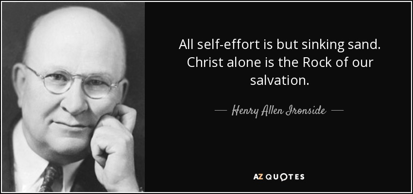 All self-effort is but sinking sand. Christ alone is the Rock of our salvation. - Henry Allen Ironside