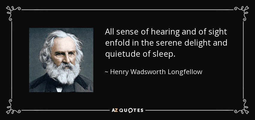 All sense of hearing and of sight enfold in the serene delight and quietude of sleep. - Henry Wadsworth Longfellow