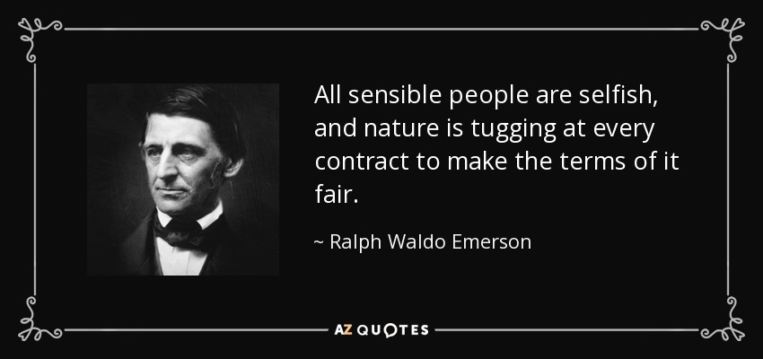 All sensible people are selfish, and nature is tugging at every contract to make the terms of it fair. - Ralph Waldo Emerson