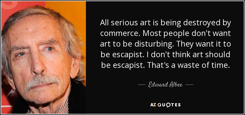 All serious art is being destroyed by commerce. Most people don't want art to be disturbing. They want it to be escapist. I don't think art should be escapist. That's a waste of time. - Edward Albee
