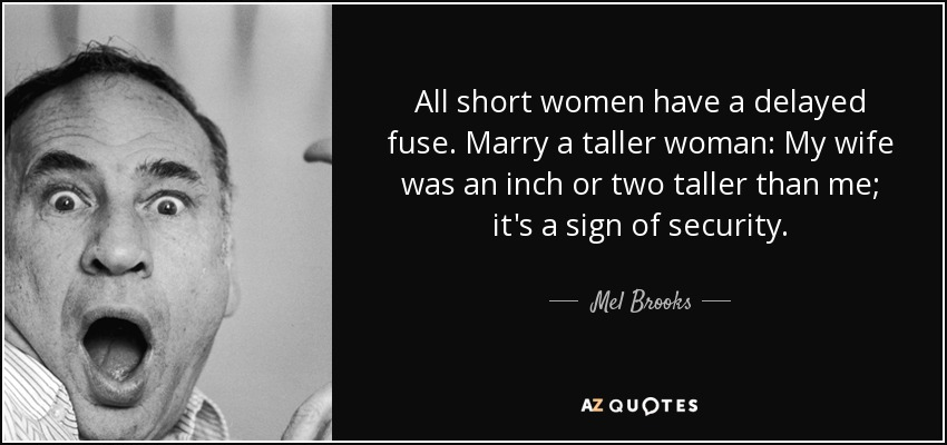 Mel Brooks quote: All short women have a delayed fuse  Marry
