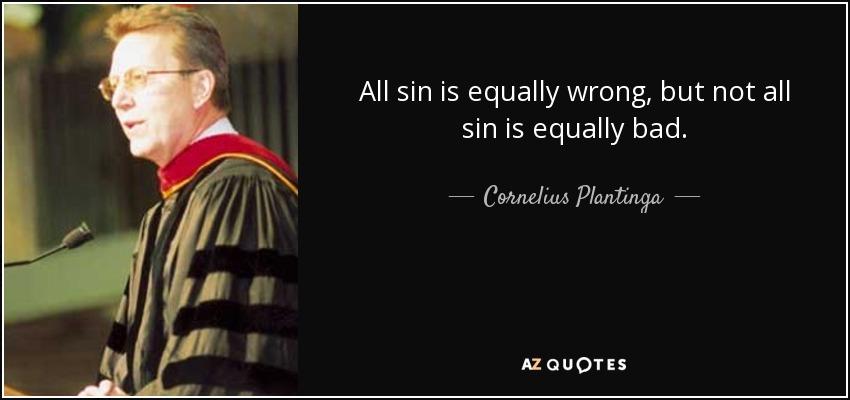 All sin is equally wrong, but not all sin is equally bad. - Cornelius Plantinga