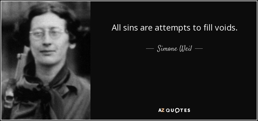 All sins are attempts to fill voids. - Simone Weil