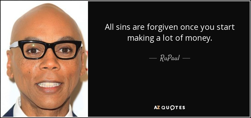 All sins are forgiven once you start making a lot of money. - RuPaul