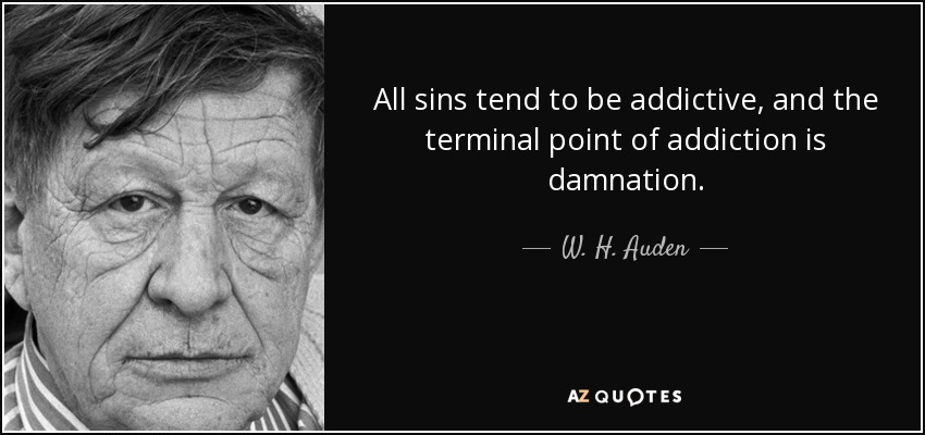 All sins tend to be addictive, and the terminal point of addiction is damnation. - W. H. Auden
