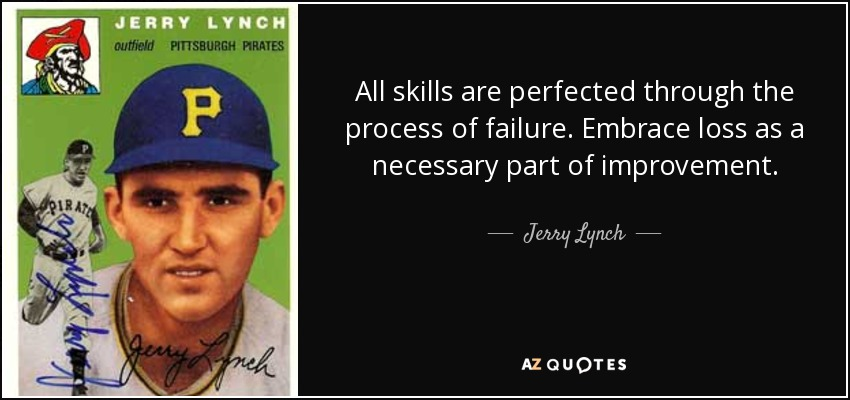 All skills are perfected through the process of failure. Embrace loss as a necessary part of improvement. - Jerry Lynch