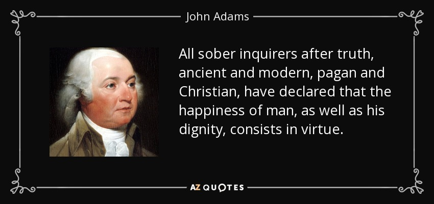 All sober inquirers after truth, ancient and modern, pagan and Christian, have declared that the happiness of man, as well as his dignity, consists in virtue. - John Adams