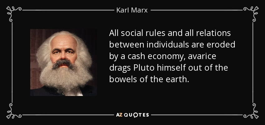 All social rules and all relations between individuals are eroded by a cash economy, avarice drags Pluto himself out of the bowels of the earth. - Karl Marx