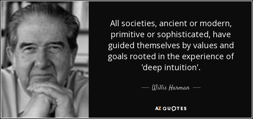 All societies, ancient or modern, primitive or sophisticated, have guided themselves by values and goals rooted in the experience of 'deep intuition'. - Willis Harman