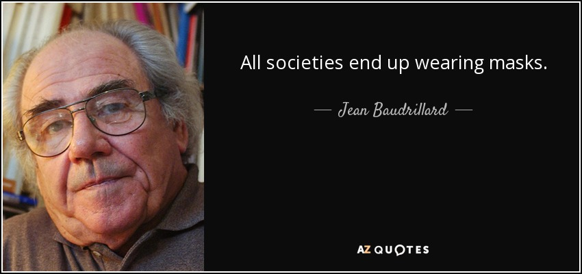 All societies end up wearing masks. - Jean Baudrillard
