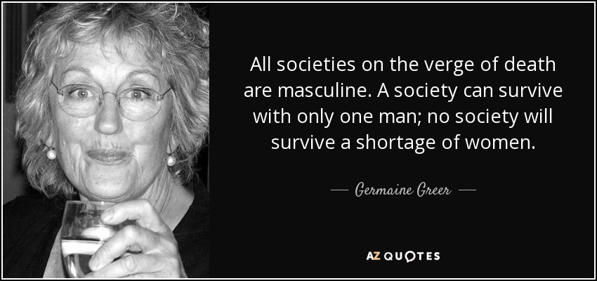 All societies on the verge of death are masculine. A society can survive with only one man; no society will survive a shortage of women. - Germaine Greer