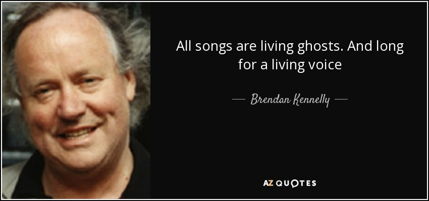 All songs are living ghosts. And long for a living voice - Brendan Kennelly