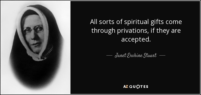 All sorts of spiritual gifts come through privations, if they are accepted. - Janet Erskine Stuart