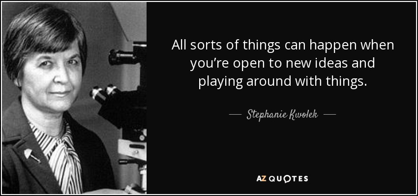 All sorts of things can happen when you're open to new ideas and playing around with things. - Stephanie Kwolek