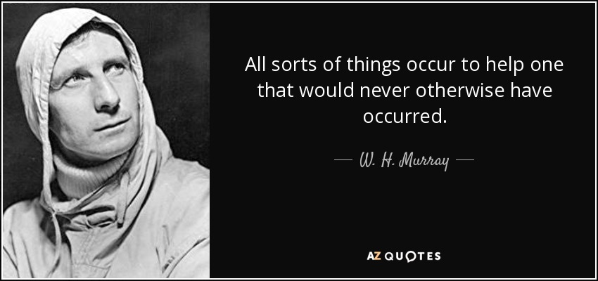 All sorts of things occur to help one that would never otherwise have occurred. - W. H. Murray
