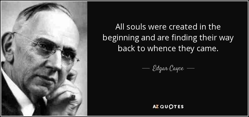 All souls were created in the beginning and are finding their way back to whence they came. - Edgar Cayce