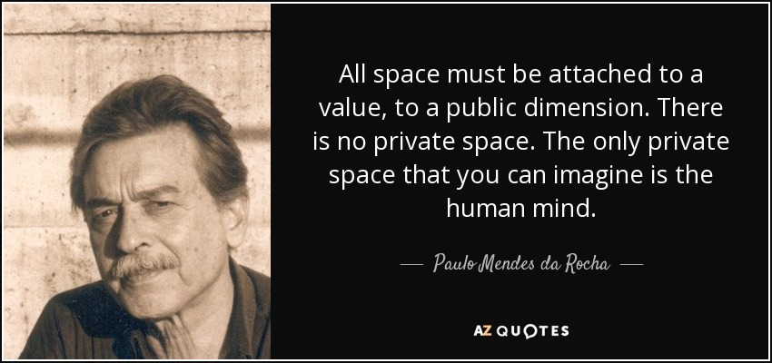 All space must be attached to a value, to a public dimension. There is no private space. The only private space that you can imagine is the human mind. - Paulo Mendes da Rocha