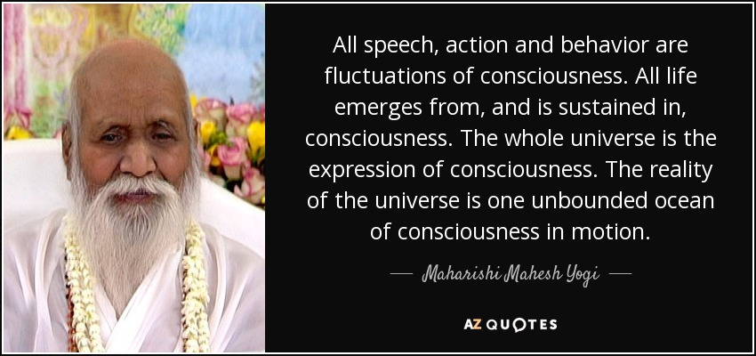 All speech, action and behavior are fluctuations of consciousness. All life emerges from, and is sustained in, consciousness. The whole universe is the expression of consciousness. The reality of the universe is one unbounded ocean of consciousness in motion. - Maharishi Mahesh Yogi