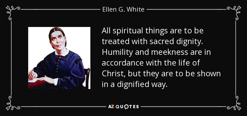 All spiritual things are to be treated with sacred dignity. Humility and meekness are in accordance with the life of Christ, but they are to be shown in a dignified way. - Ellen G. White
