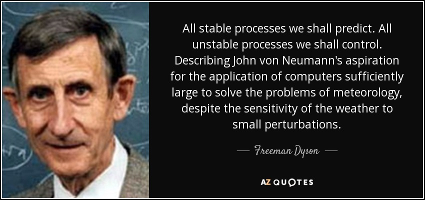 All stable processes we shall predict. All unstable processes we shall control. Describing John von Neumann's aspiration for the application of computers sufficiently large to solve the problems of meteorology, despite the sensitivity of the weather to small perturbations. - Freeman Dyson