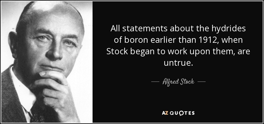 All statements about the hydrides of boron earlier than 1912, when Stock began to work upon them, are untrue. - Alfred Stock