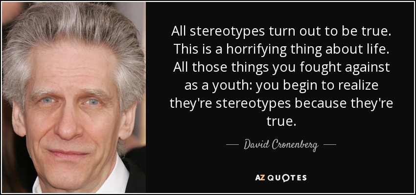 All stereotypes turn out to be true. This is a horrifying thing about life. All those things you fought against as a youth: you begin to realize they're stereotypes because they're true. - David Cronenberg