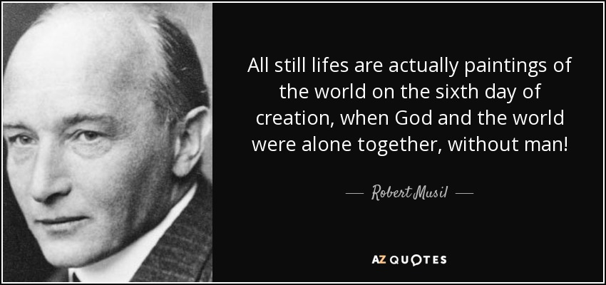 All still lifes are actually paintings of the world on the sixth day of creation, when God and the world were alone together, without man! - Robert Musil