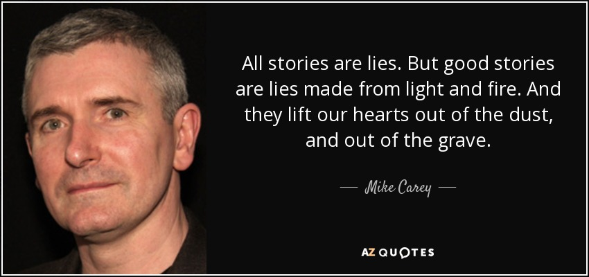 All stories are lies. But good stories are lies made from light and fire. And they lift our hearts out of the dust, and out of the grave. - Mike Carey